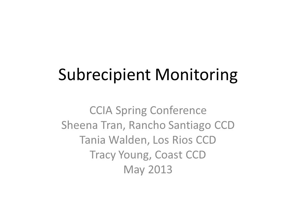 Subrecipient Monitoring CCIA Spring Conference Sheena Tran, Rancho Santiago CCD Tania Walden, Los Rios CCD Tracy Young, Coast CCD May 2013