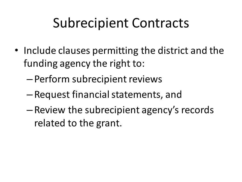 Subrecipient Contracts Include clauses permitting the district and the funding agency the right to: – Perform subrecipient reviews – Request financial statements, and – Review the subrecipient agency's records related to the grant.