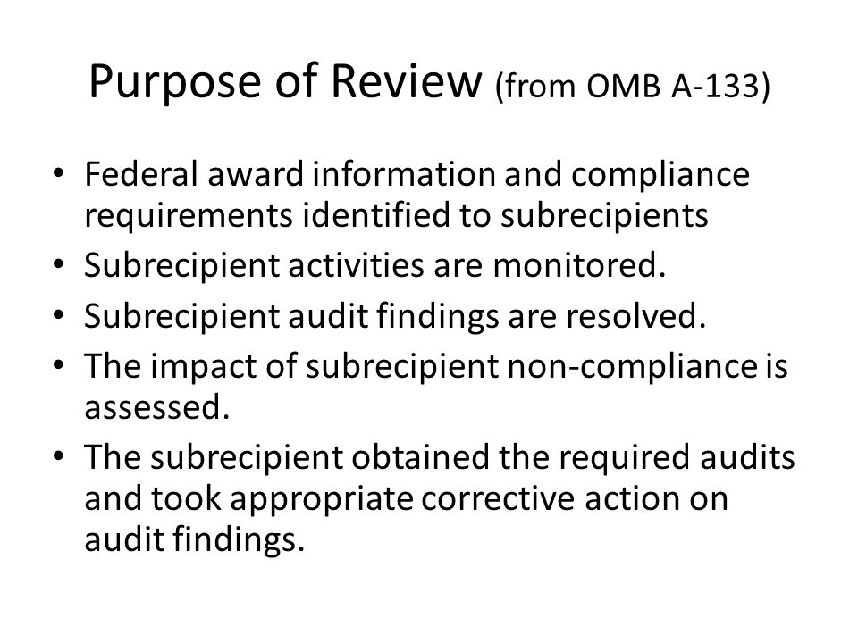 Purpose of Review (from OMB A-133) Federal award information and compliance requirements identified to subrecipients Subrecipient activities are monitored.