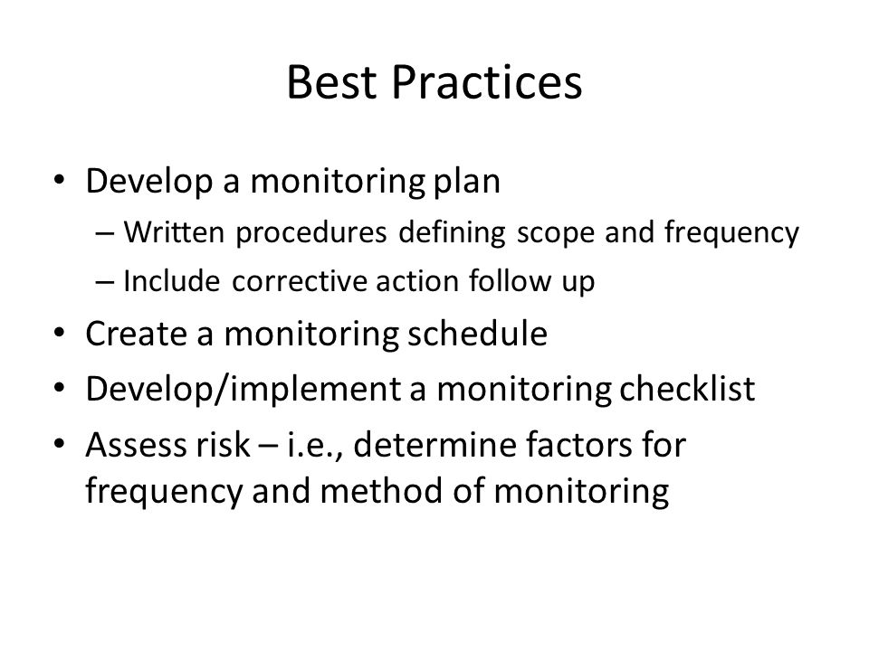 Best Practices Develop a monitoring plan – Written procedures defining scope and frequency – Include corrective action follow up Create a monitoring schedule Develop/implement a monitoring checklist Assess risk – i.e., determine factors for frequency and method of monitoring
