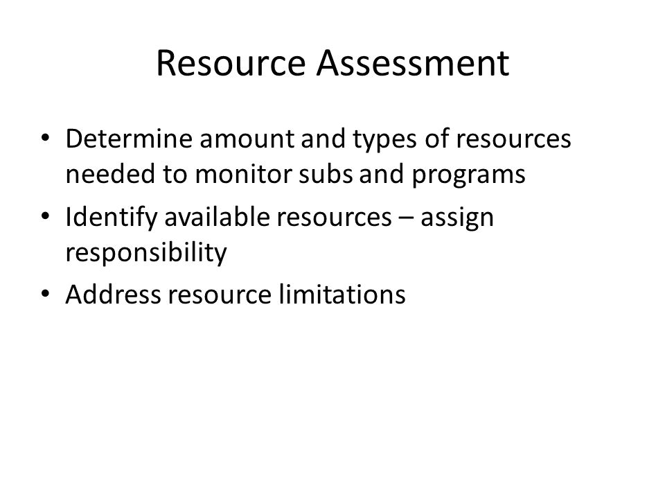 Resource Assessment Determine amount and types of resources needed to monitor subs and programs Identify available resources – assign responsibility Address resource limitations