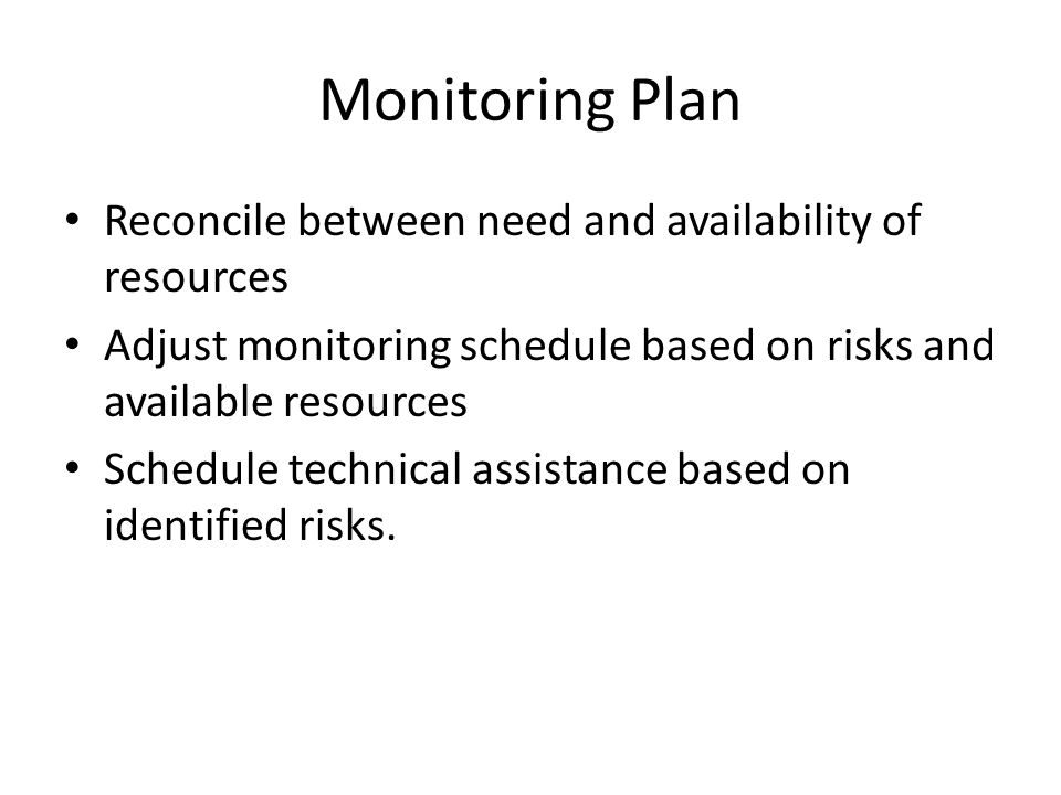 Monitoring Plan Reconcile between need and availability of resources Adjust monitoring schedule based on risks and available resources Schedule technical assistance based on identified risks.