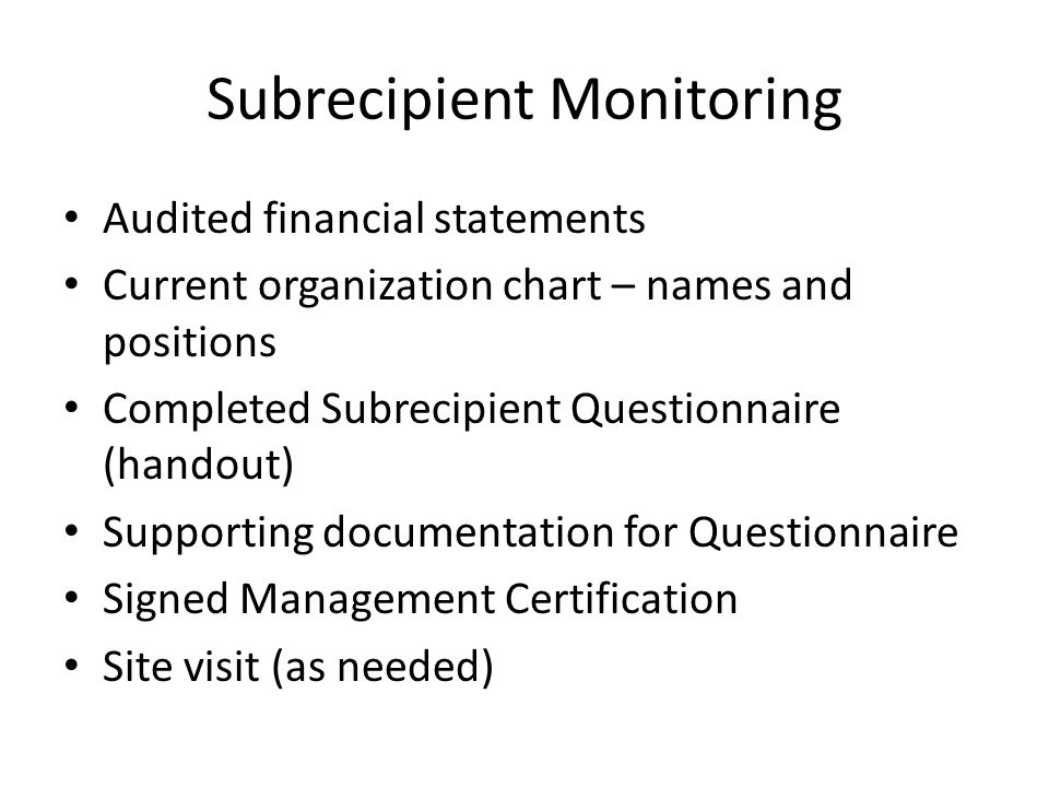 Subrecipient Monitoring Audited financial statements Current organization chart – names and positions Completed Subrecipient Questionnaire (handout) Supporting documentation for Questionnaire Signed Management Certification Site visit (as needed)