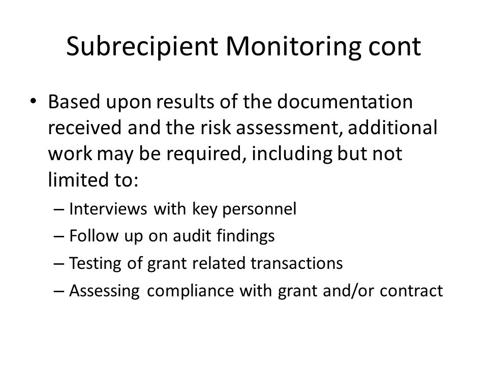 Subrecipient Monitoring cont Based upon results of the documentation received and the risk assessment, additional work may be required, including but not limited to: – Interviews with key personnel – Follow up on audit findings – Testing of grant related transactions – Assessing compliance with grant and/or contract