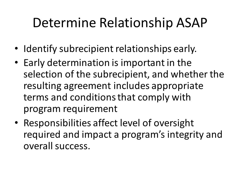 Proposed Grant Reform - cont Subrecipient Monitoring—The pass-through entity – (1) Made sub-awards only to eligible entities, – (2) identified awards, compliance requirements, and payments to the subrecipient prior to disbursement, – (3) monitored subrecipient activities to ensure subrecipient compliance, and – (4) performed the audit resolution function (e.g., ensured proper audit submitted on time, followed up on audit findings, including issuance of a management decision, and ensuring that subrecipients took timely and appropriate corrective action).
