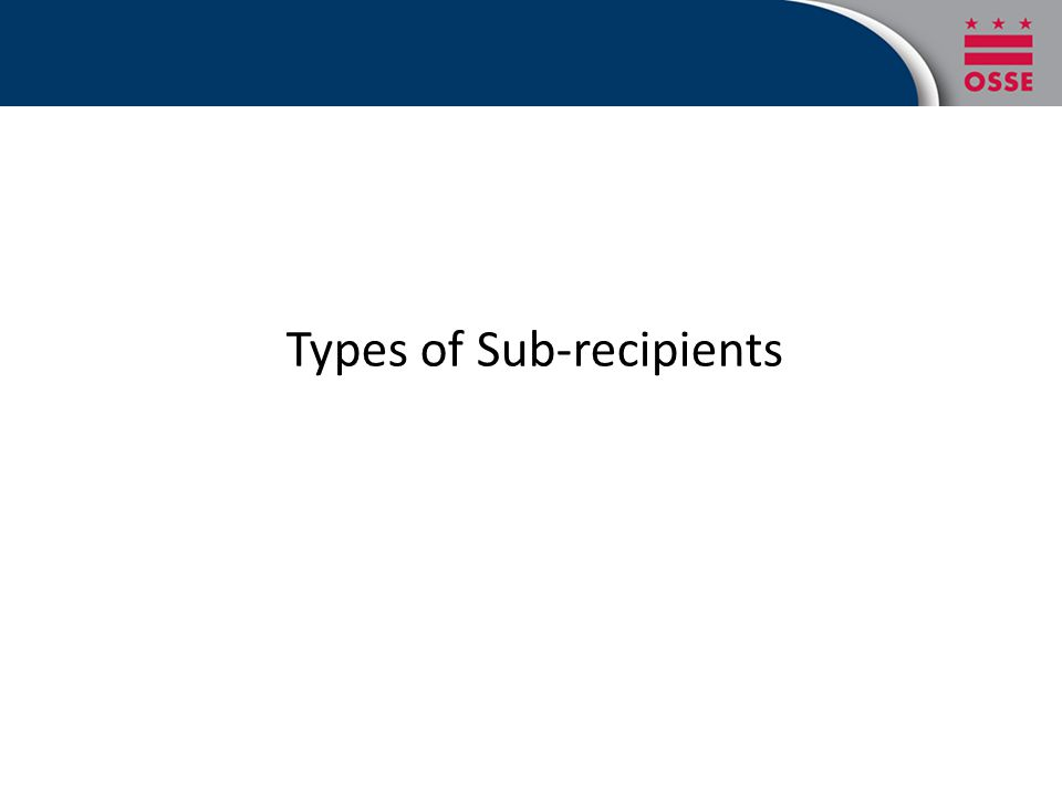 Two Types of Sub-receipients Not for profit and educational entities (including District of Columbia Public School--DCPS and Public Charter School) with federal expenditures in excess of $500k Non-for profit and educational entities (including PCS) with federal expenditures less than $500k