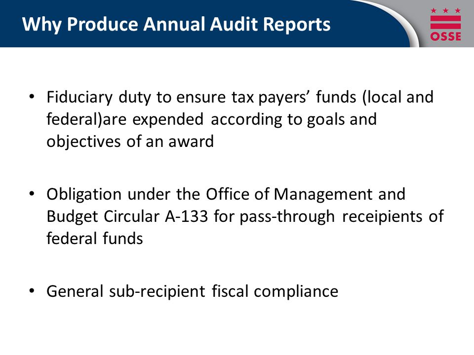 Why Produce Annual Audit Reports Fiduciary duty to ensure tax payers' funds (local and federal)are expended according to goals and objectives of an aw