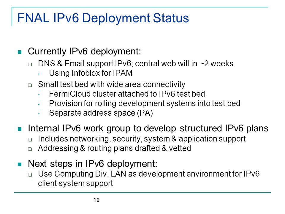FNAL IPv6 Deployment Status Currently IPv6 deployment:  DNS & Email support IPv6; central web will in ~2 weeks Using Infoblox for IPAM  Small test bed with wide area connectivity FermiCloud cluster attached to IPv6 test bed Provision for rolling development systems into test bed Separate address space (PA) Internal IPv6 work group to develop structured IPv6 plans  Includes networking, security, system & application support  Addressing & routing plans drafted & vetted Next steps in IPv6 deployment:  Use Computing Div.