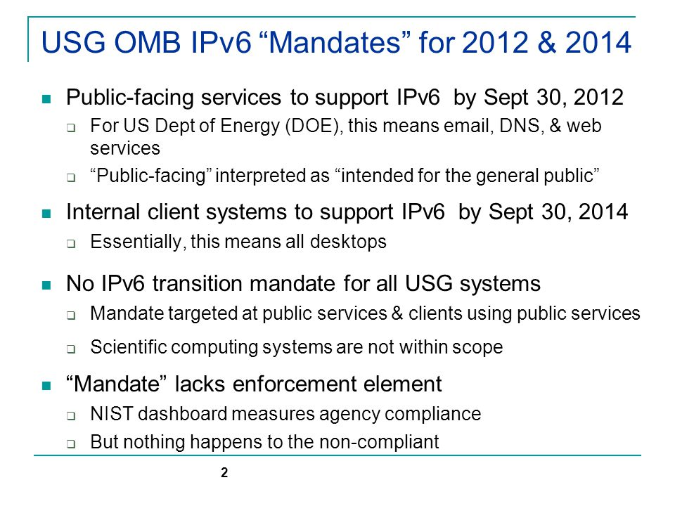 US DOE IPv6 Transition Planning DOE has transition team coordinating IPv6 milestone compliance across the Department  Size of DOE dictates a decentralized approach DOE National Labs are not part of DOE IPv6 transition planning scope:  Labs aren't bound to OMB mandates Per current interpretation…  But are encouraged to support IPv6, consistent with mission requirements & resources DOE participates in Federal (USG) IPv6 Task Force  A post-9/30/2012 progress report is expected  Not clear if current interpretation of OMB mandate might change