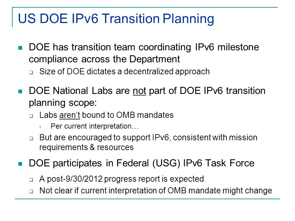 US DOE IPv6 Transition Planning DOE has transition team coordinating IPv6 milestone compliance across the Department  Size of DOE dictates a decentralized approach DOE National Labs are not part of DOE IPv6 transition planning scope:  Labs aren't bound to OMB mandates Per current interpretation…  But are encouraged to support IPv6, consistent with mission requirements & resources DOE participates in Federal (USG) IPv6 Task Force  A post-9/30/2012 progress report is expected  Not clear if current interpretation of OMB mandate might change