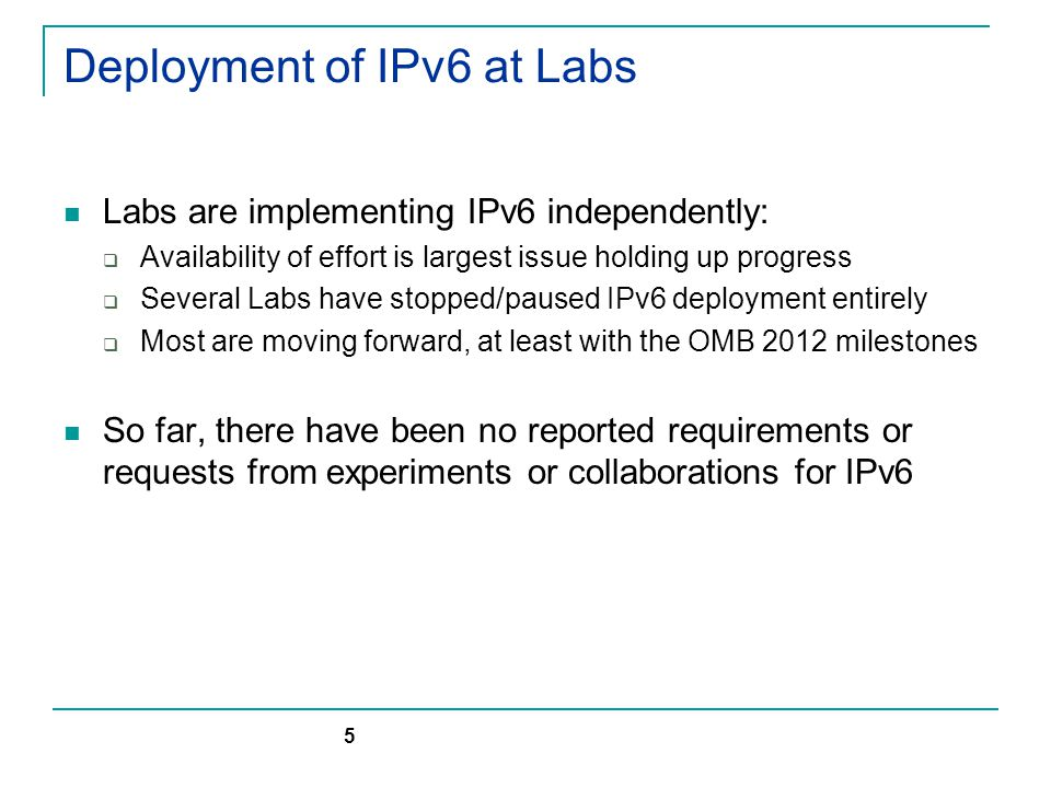 Deployment of IPv6 at Labs Labs are implementing IPv6 independently:  Availability of effort is largest issue holding up progress  Several Labs have stopped/paused IPv6 deployment entirely  Most are moving forward, at least with the OMB 2012 milestones So far, there have been no reported requirements or requests from experiments or collaborations for IPv6 5