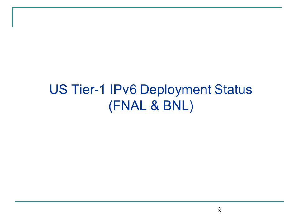 FNAL IPv6 Deployment Status Currently IPv6 deployment:  DNS & Email support IPv6; central web will in ~2 weeks Using Infoblox for IPAM  Small test bed with wide area connectivity FermiCloud cluster attached to IPv6 test bed Provision for rolling development systems into test bed Separate address space (PA) Internal IPv6 work group to develop structured IPv6 plans  Includes networking, security, system & application support  Addressing & routing plans drafted & vetted Next steps in IPv6 deployment:  Use Computing Div.