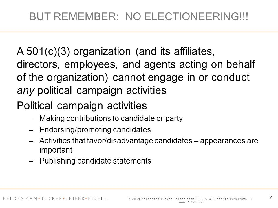 © 2014 Feldesman Tucker Leifer Fidell LLP. All rights reserved. | www.ftlf.com 7 BUT REMEMBER: NO ELECTIONEERING!!! A 501(c)(3) organization (and its