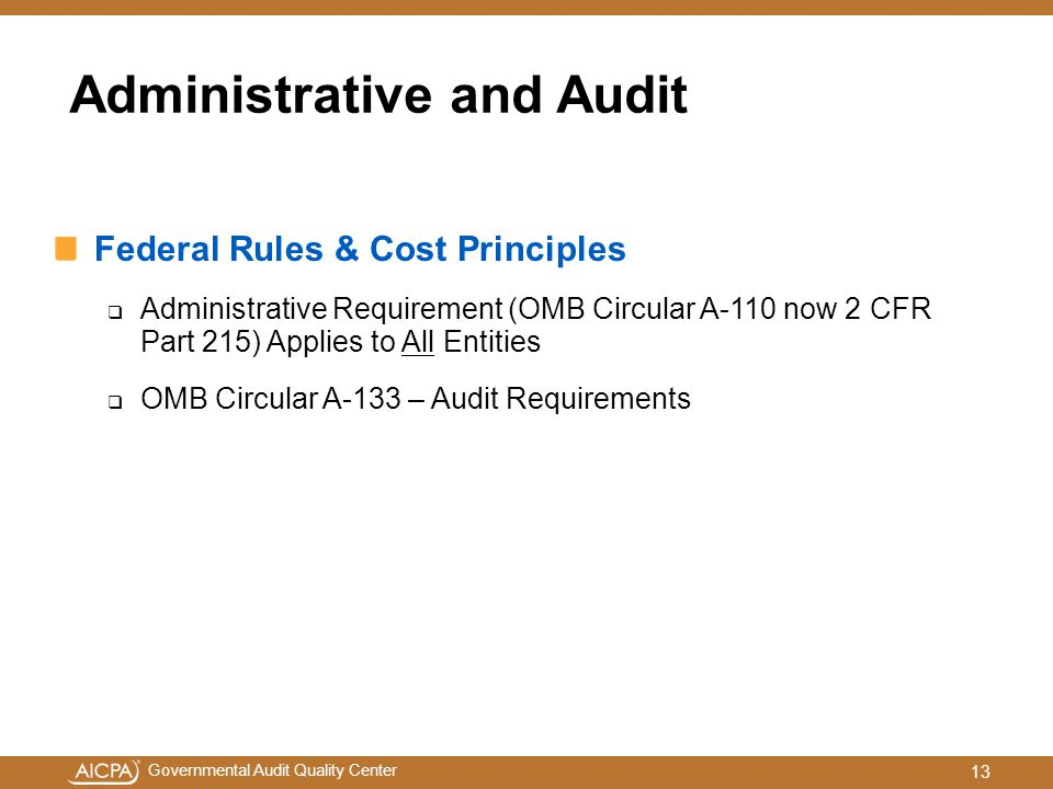 Governmental Audit Quality Center Administrative and Audit Federal Rules & Cost Principles  Administrative Requirement (OMB Circular A-110 now 2 CFR Part 215) Applies to All Entities  OMB Circular A-133 – Audit Requirements 13