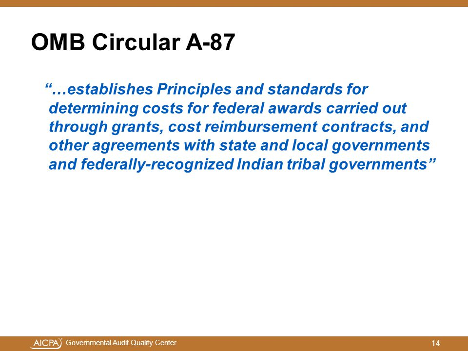 Governmental Audit Quality Center OMB Circular A-87 …establishes Principles and standards for determining costs for federal awards carried out through grants, cost reimbursement contracts, and other agreements with state and local governments and federally-recognized Indian tribal governments 14
