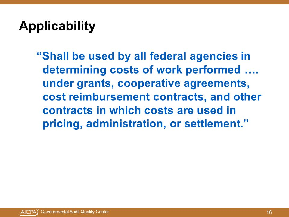 """Governmental Audit Quality Center Applicability """"Shall be used by all federal agencies in determining costs of work performed …. under grants, coopera"""