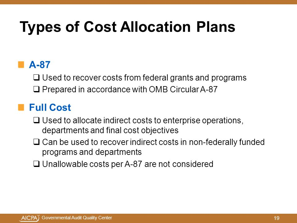 Governmental Audit Quality Center Types of Cost Allocation Plans A-87  Used to recover costs from federal grants and programs  Prepared in accordance with OMB Circular A-87 Full Cost  Used to allocate indirect costs to enterprise operations, departments and final cost objectives  Can be used to recover indirect costs in non-federally funded programs and departments  Unallowable costs per A-87 are not considered 19