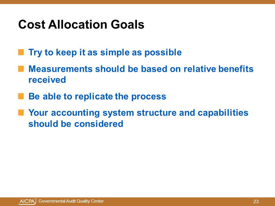 Governmental Audit Quality Center Cost Allocation Goals Try to keep it as simple as possible Measurements should be based on relative benefits received Be able to replicate the process Your accounting system structure and capabilities should be considered 23