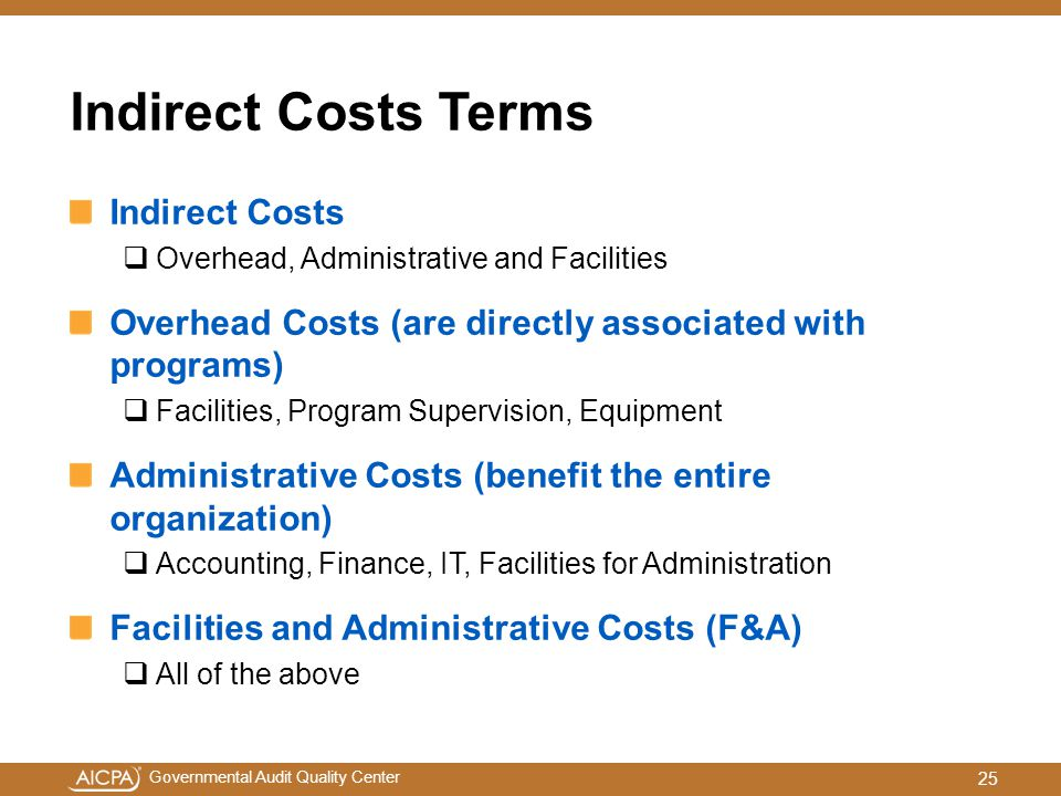 Governmental Audit Quality Center Indirect Costs Terms Indirect Costs  Overhead, Administrative and Facilities Overhead Costs (are directly associated with programs)  Facilities, Program Supervision, Equipment Administrative Costs (benefit the entire organization)  Accounting, Finance, IT, Facilities for Administration Facilities and Administrative Costs (F&A)  All of the above 25