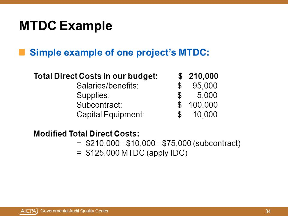 Governmental Audit Quality Center MTDC Example Simple example of one project's MTDC: Total Direct Costs in our budget: $ 210,000 Salaries/benefits: $