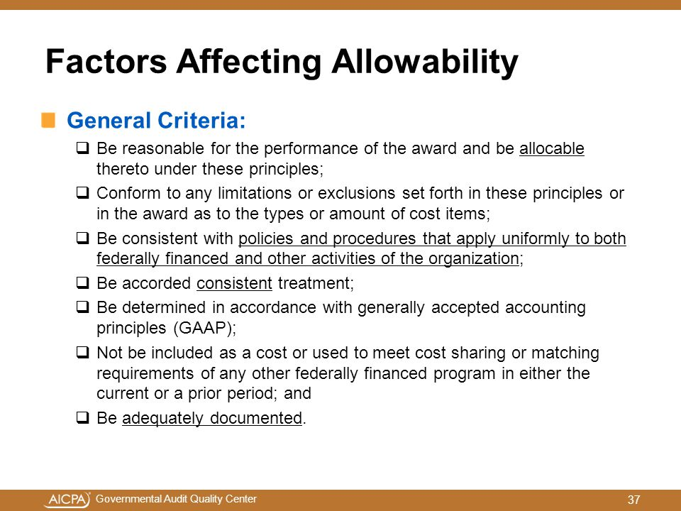 Governmental Audit Quality Center Factors Affecting Allowability General Criteria:  Be reasonable for the performance of the award and be allocable thereto under these principles;  Conform to any limitations or exclusions set forth in these principles or in the award as to the types or amount of cost items;  Be consistent with policies and procedures that apply uniformly to both federally financed and other activities of the organization;  Be accorded consistent treatment;  Be determined in accordance with generally accepted accounting principles (GAAP);  Not be included as a cost or used to meet cost sharing or matching requirements of any other federally financed program in either the current or a prior period; and  Be adequately documented.