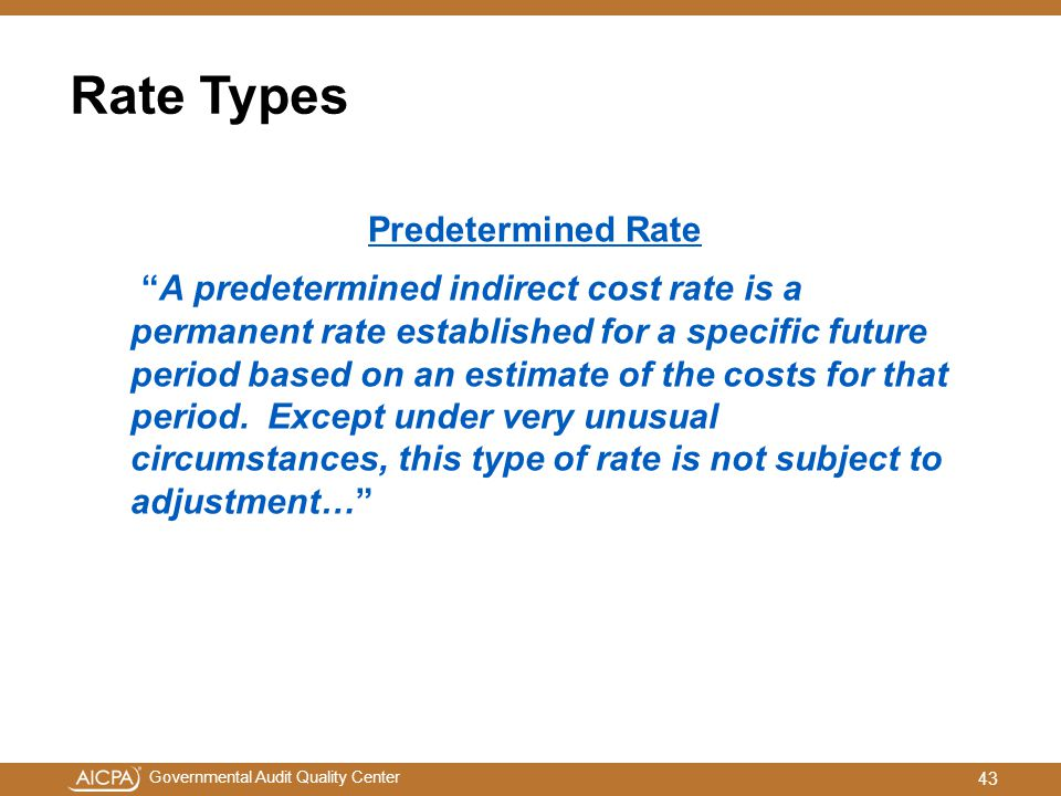 Governmental Audit Quality Center Rate Types Predetermined Rate A predetermined indirect cost rate is a permanent rate established for a specific future period based on an estimate of the costs for that period.