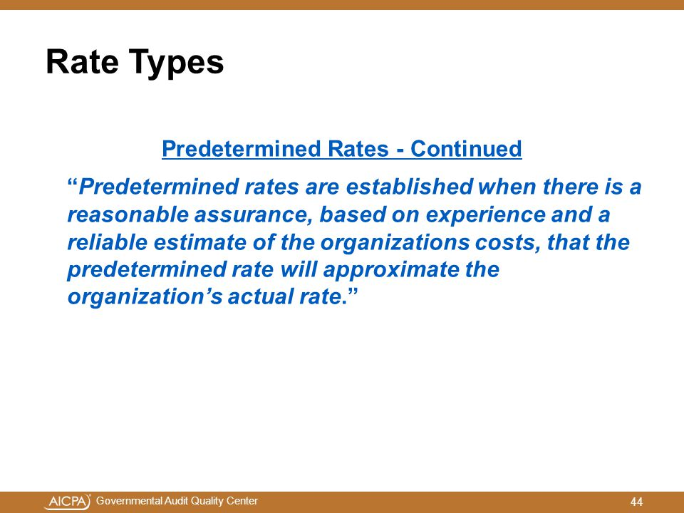 Governmental Audit Quality Center Rate Types Predetermined Rates - Continued Predetermined rates are established when there is a reasonable assurance, based on experience and a reliable estimate of the organizations costs, that the predetermined rate will approximate the organization's actual rate. 44