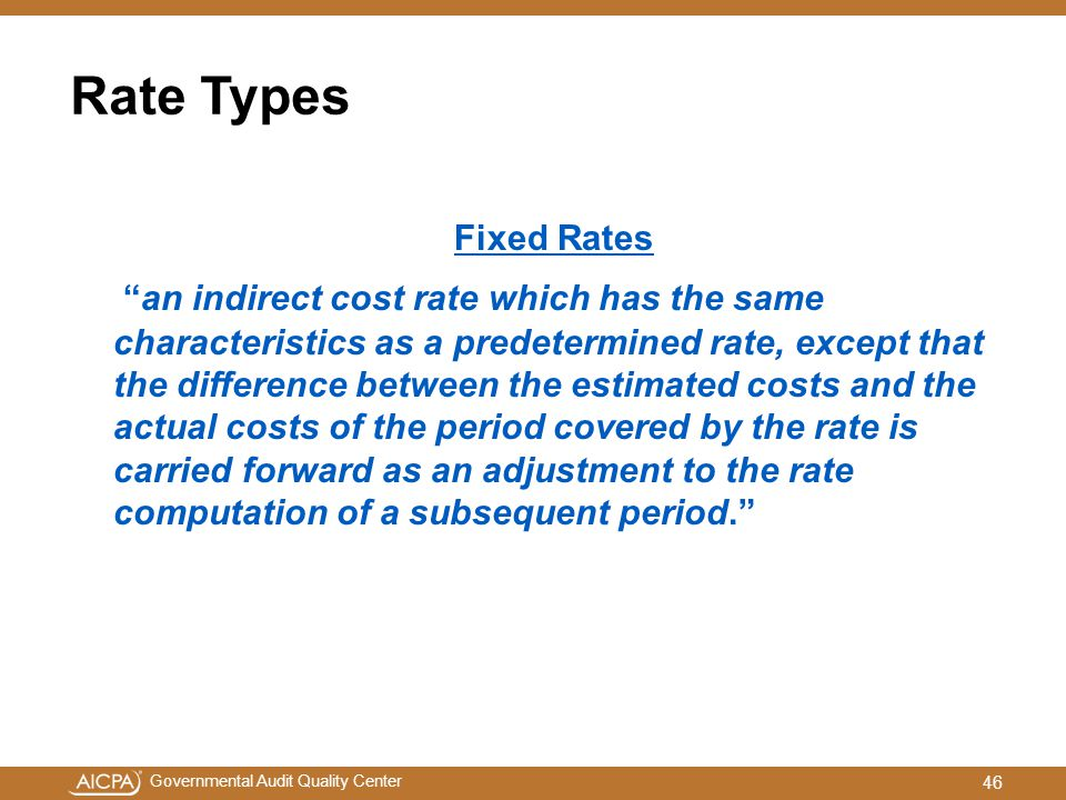 Governmental Audit Quality Center Rate Types Fixed Rates an indirect cost rate which has the same characteristics as a predetermined rate, except that the difference between the estimated costs and the actual costs of the period covered by the rate is carried forward as an adjustment to the rate computation of a subsequent period. 46