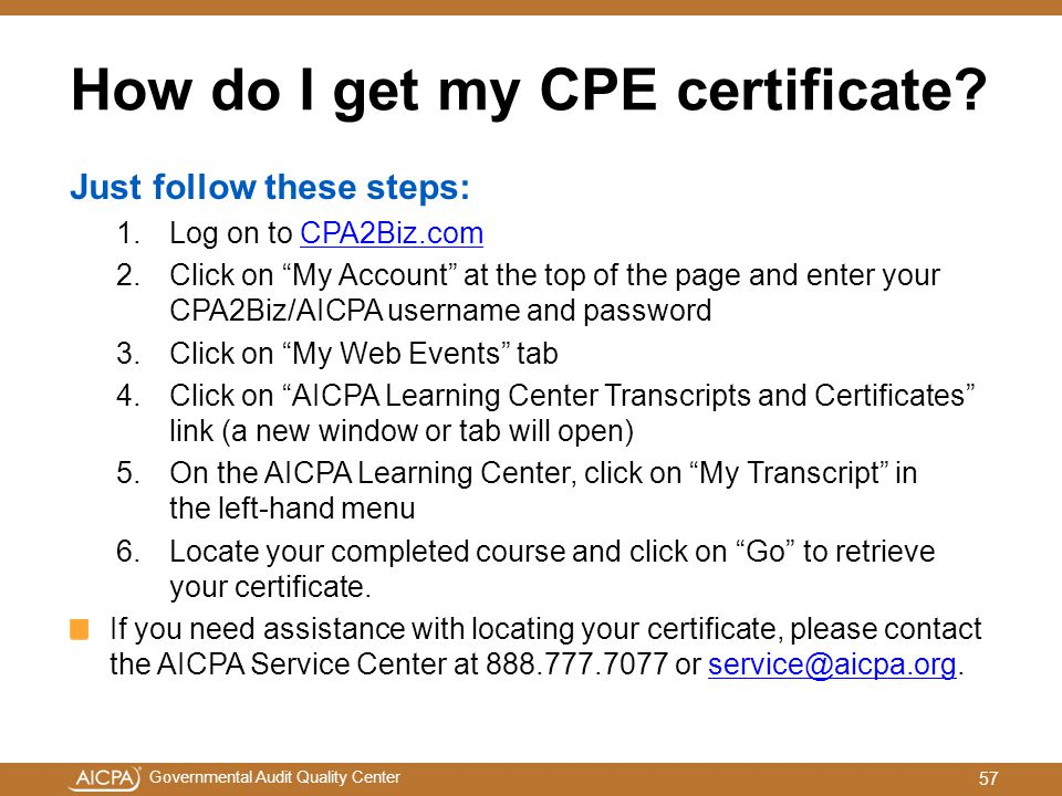 """Governmental Audit Quality Center How do I get my CPE certificate? Just follow these steps: 1.Log on to CPA2Biz.comCPA2Biz.com 2.Click on """"My Account"""""""