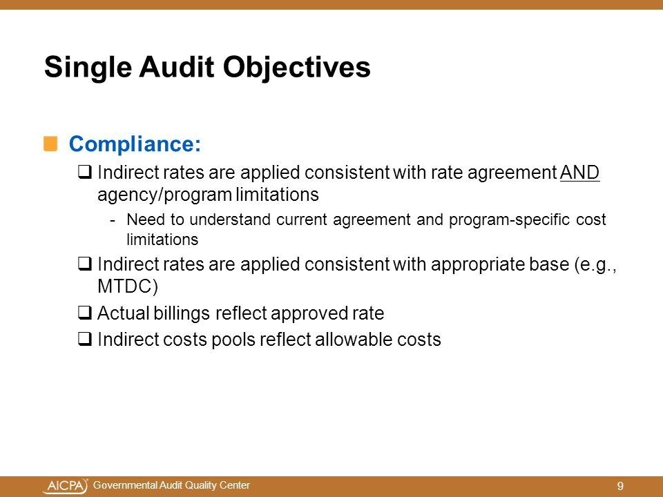 Governmental Audit Quality Center Compliance:  Indirect rates are applied consistent with rate agreement AND agency/program limitations -Need to understand current agreement and program-specific cost limitations  Indirect rates are applied consistent with appropriate base (e.g., MTDC)  Actual billings reflect approved rate  Indirect costs pools reflect allowable costs Single Audit Objectives 9