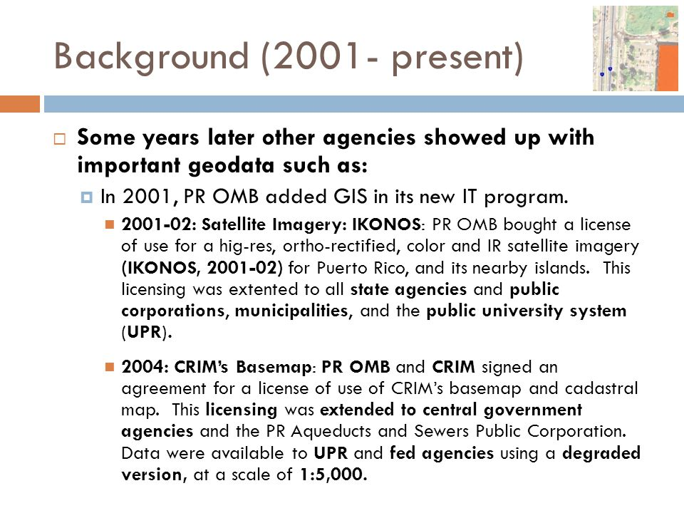 Background (2001- present)  Some years later other agencies showed up with important geodata such as:  In 2001, PR OMB added GIS in its new IT progr