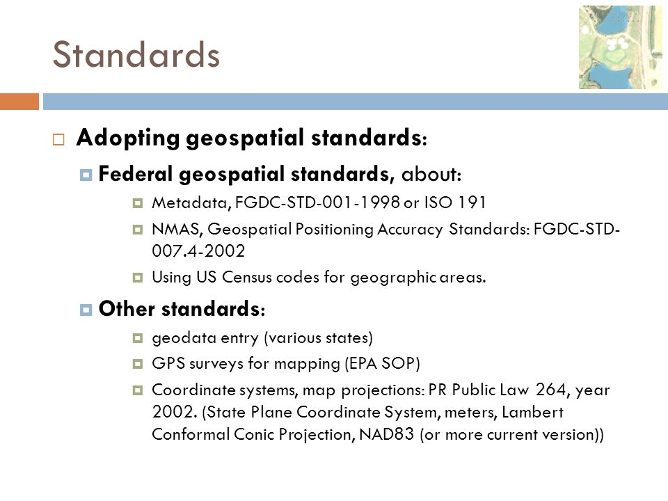 Standards  Adopting geospatial standards:  Federal geospatial standards, about:  Metadata, FGDC-STD-001-1998 or ISO 191  NMAS, Geospatial Position