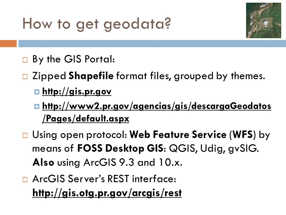 How to get geodata?  By the GIS Portal:  Zipped Shapefile format files, grouped by themes.  http://gis.pr.gov  http://www2.pr.gov/agencias/gis/des