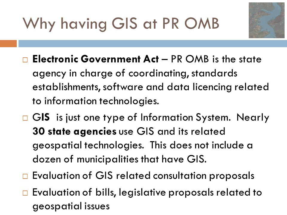 Why having GIS at PR OMB  Electronic Government Act – PR OMB is the state agency in charge of coordinating, standards establishments, software and da