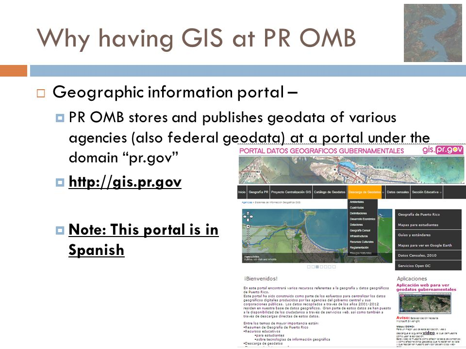 Why having GIS at PR OMB  Geographic information portal –  PR OMB stores and publishes geodata of various agencies (also federal geodata) at a porta