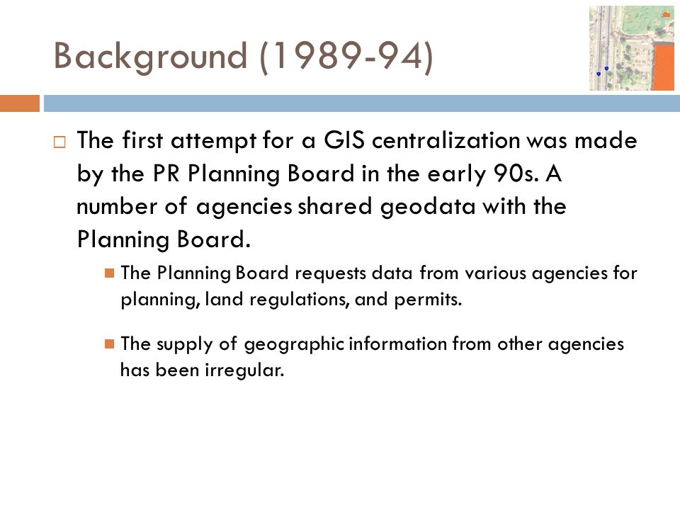 Background (1989-94)  The first attempt for a GIS centralization was made by the PR Planning Board in the early 90s. A number of agencies shared geod