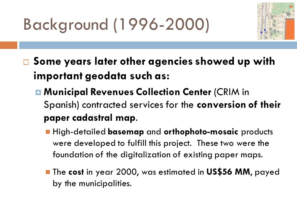 Background (1996-2000)  Some years later other agencies showed up with important geodata such as:  Municipal Revenues Collection Center (CRIM in Spa