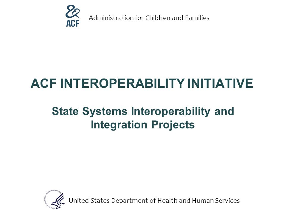 ACF INTEROPERABILITY INITIATIVE State Systems Interoperability and Integration Projects United States Department of Health and Human Services Administration for Children and Families