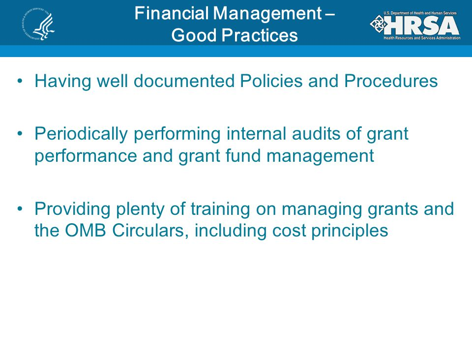 Financial Management – Good Practices Having well documented Policies and Procedures Periodically performing internal audits of grant performance and grant fund management Providing plenty of training on managing grants and the OMB Circulars, including cost principles