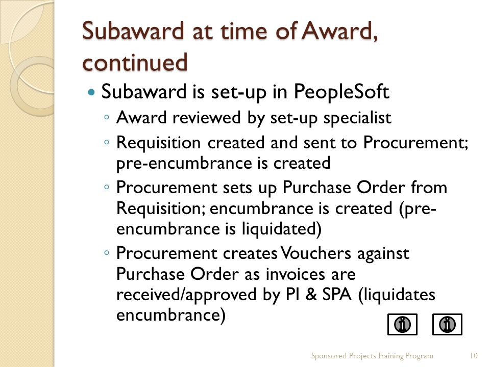 Subaward at time of Award, continued Subaward is set-up in PeopleSoft ◦ Award reviewed by set-up specialist ◦ Requisition created and sent to Procurement; pre-encumbrance is created ◦ Procurement sets up Purchase Order from Requisition; encumbrance is created (pre- encumbrance is liquidated) ◦ Procurement creates Vouchers against Purchase Order as invoices are received/approved by PI & SPA (liquidates encumbrance) Sponsored Projects Training Program10