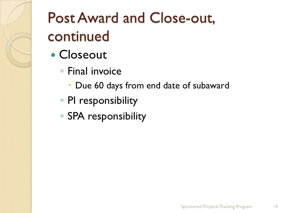 Post Award and Close-out, continued Closeout ◦ Final invoice  Due 60 days from end date of subaward ◦ PI responsibility ◦ SPA responsibility Sponsored Projects Training Program14