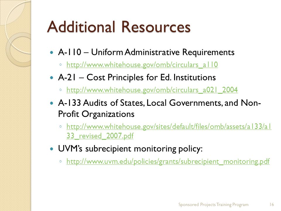Additional Resources A-110 – Uniform Administrative Requirements ◦ http://www.whitehouse.gov/omb/circulars_a110 http://www.whitehouse.gov/omb/circulars_a110 A-21 – Cost Principles for Ed.
