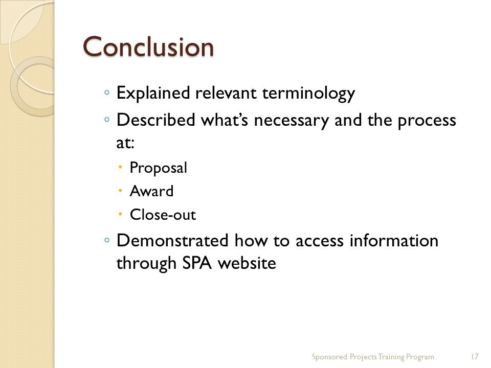 Conclusion ◦ Explained relevant terminology ◦ Described what's necessary and the process at:  Proposal  Award  Close-out ◦ Demonstrated how to access information through SPA website 17Sponsored Projects Training Program