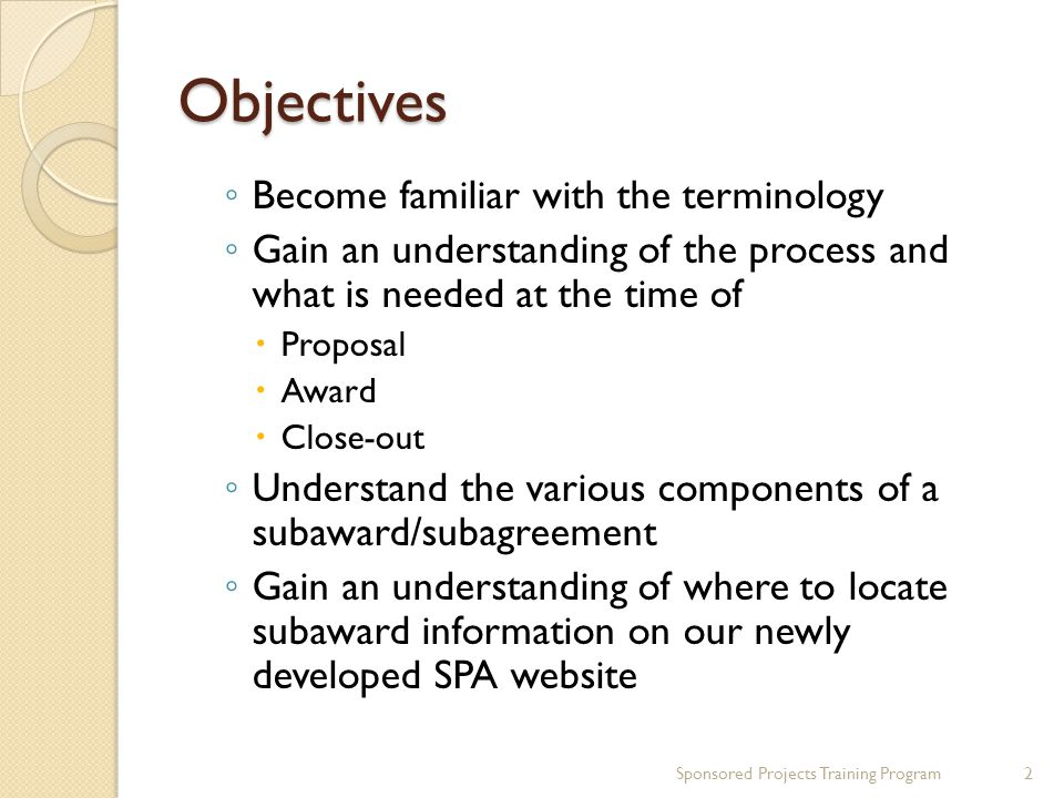 Objectives ◦ Become familiar with the terminology ◦ Gain an understanding of the process and what is needed at the time of  Proposal  Award  Close-out ◦ Understand the various components of a subaward/subagreement ◦ Gain an understanding of where to locate subaward information on our newly developed SPA website Sponsored Projects Training Program2