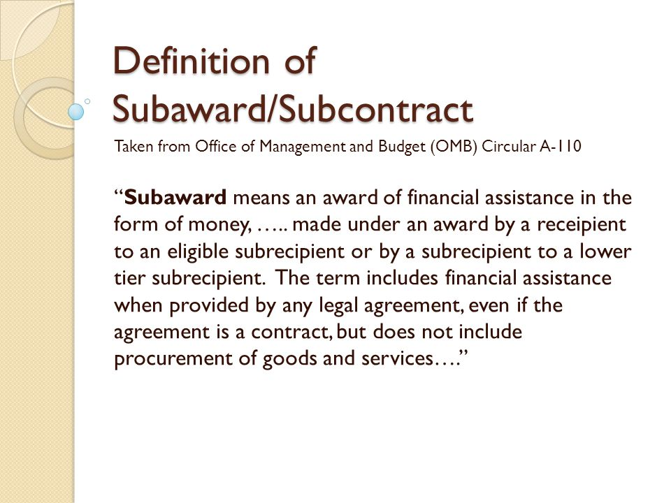"Definition of Subaward/Subcontract Taken from Office of Management and Budget (OMB) Circular A-110 ""Subaward means an award of financial assistance in"