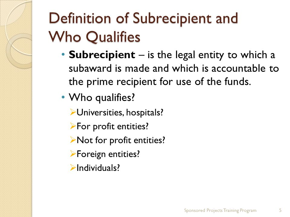 Definition of Subrecipient and Who Qualifies Subrecipient – is the legal entity to which a subaward is made and which is accountable to the prime recipient for use of the funds.