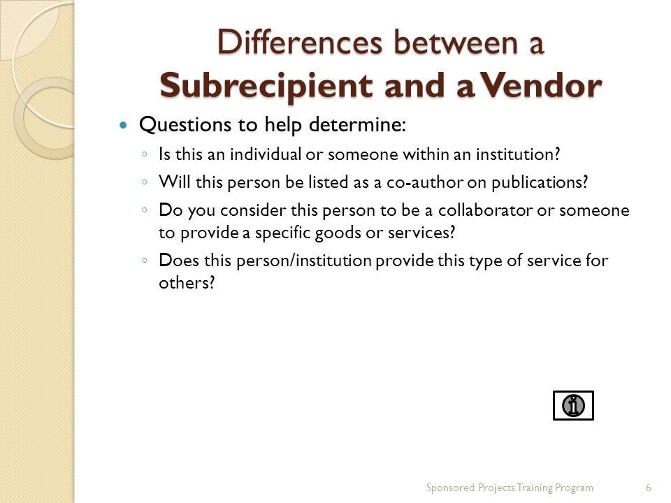 Differences between a Subrecipient and a Vendor Questions to help determine: ◦ Is this an individual or someone within an institution.