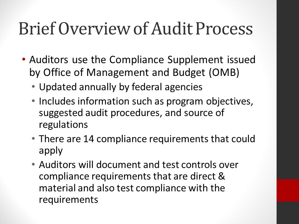 Brief Overview of Audit Process Auditors use the Compliance Supplement issued by Office of Management and Budget (OMB) Updated annually by federal agencies Includes information such as program objectives, suggested audit procedures, and source of regulations There are 14 compliance requirements that could apply Auditors will document and test controls over compliance requirements that are direct & material and also test compliance with the requirements