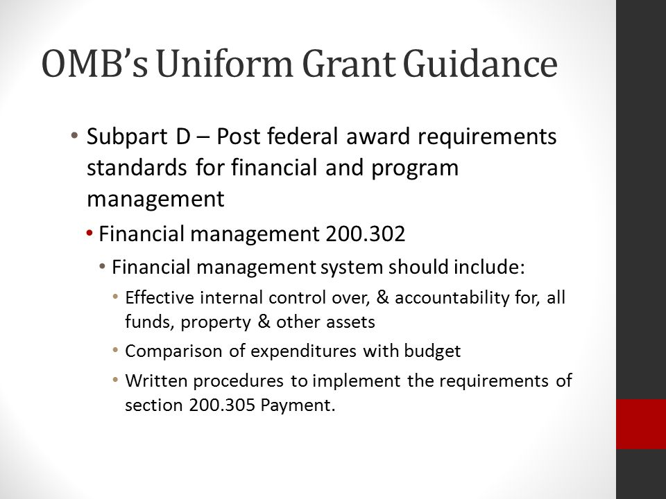 OMB's Uniform Grant Guidance Subpart D – Post federal award requirements standards for financial and program management Financial management 200.302 Financial management system should include: Effective internal control over, & accountability for, all funds, property & other assets Comparison of expenditures with budget Written procedures to implement the requirements of section 200.305 Payment.