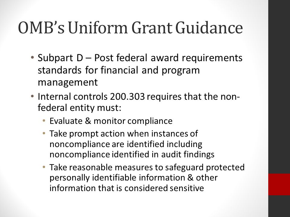 OMB's Uniform Grant Guidance Subpart D – Post federal award requirements standards for financial and program management Internal controls 200.303 requires that the non- federal entity must: Evaluate & monitor compliance Take prompt action when instances of noncompliance are identified including noncompliance identified in audit findings Take reasonable measures to safeguard protected personally identifiable information & other information that is considered sensitive